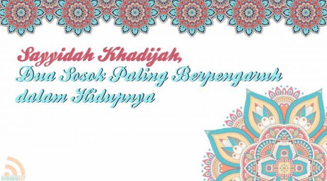 Sayyidah Khadijah: Dua Sosok Paling Berpengaruh dalam Hidupnya