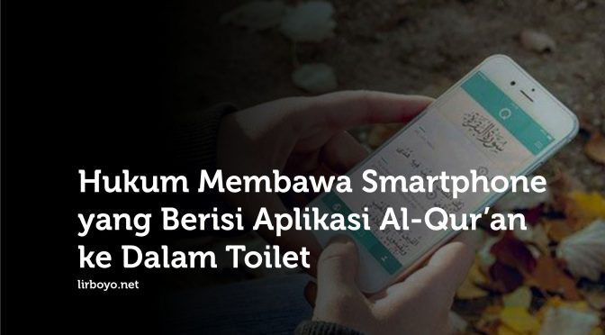 Hukum Membawa Smartphone Berisi Aplikasi Al-Qur'an ke Dalam Toilet